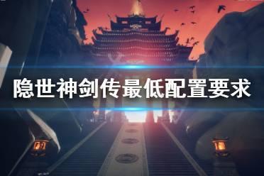 《隐世神剑传》配置要求高吗?游戏最低配置要求一览