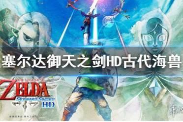《塞尔达传说御天之剑HD》古代海兽boss怎么打?古代海兽Tentalus打法分享
