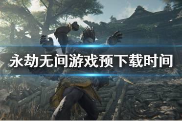 《永劫无间》预载时间是什么时候?游戏预下载时间分享