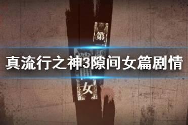 《真流行之神3》隙间女篇剧情演示视频 隙间女篇恐怖吗?