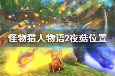 《怪物猎人物语2破灭之翼》夜菇在哪里刷?夜菇位置点视频分享