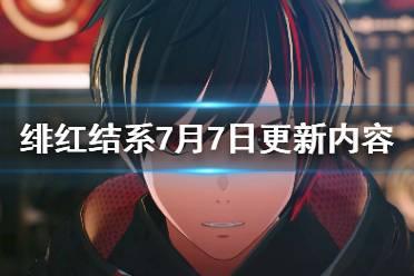 《绯红结系》7月7日更新了什么?7月7日更新内容一览