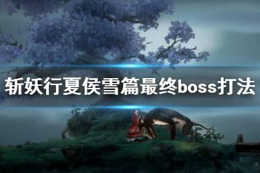 《斩妖行》夏侯雪篇最终boss怎么打?夏侯雪篇最终boss打法视频