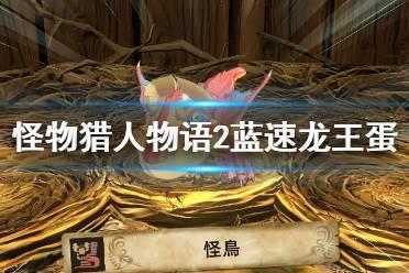 《怪物猎人物语2破灭之翼》蓝速龙王怎么打?蓝速龙王蛋获得方法