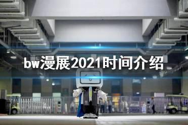bw漫展2021什么时候开始 bw漫展2021时间介绍