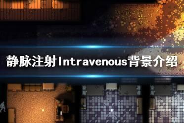 《静脉注射》游戏背景是什么?Intravenous背景介绍视频