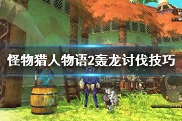 《怪物猎人物语2破灭之翼》轰龙怎么打?轰龙讨伐技巧分享