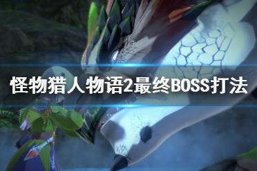 《怪物猎人物语2破灭之翼》最终BOSS战打法视频 最终boss怎么打?