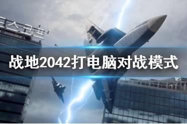 《战地2042》ai对战有什么模式?打电脑对战模式一览