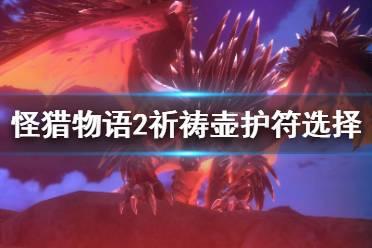 《怪物猎人物语2》祈祷壶护符怎么选?祈祷壶护符选择推荐