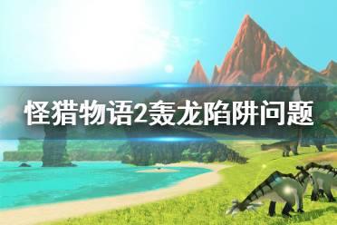 《怪物猎人物语2》轰龙问题是什么?轰龙陷阱问题一览