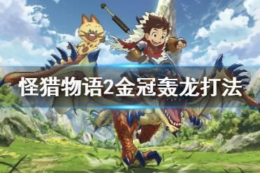 《怪物猎人物语2》金冠轰龙怎么打?金冠轰龙打法分享