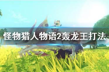 《怪物猎人物语2》轰龙王怎么打?轰龙王打法技巧分享