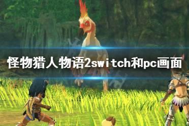 《怪物猎人物语2》switch和pc哪个好?switch和pc画面对比视频
