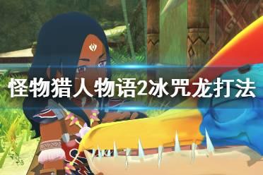《怪物猎人物语2》冰咒龙怎么打?冰咒龙打法技巧详解