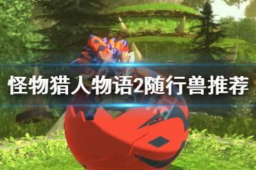 《怪物猎人物语2》一周目用什么随行兽?随行兽一周目推荐