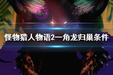 《怪物猎人物语2》一角龙归巢条件视频分享 一角龙不归巢怎么办?