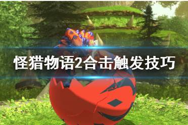 《怪物猎人物语2》合击怎么触发?合击触发技巧分享