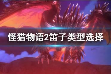 《怪物猎人物语2》笛子怎么选?笛子类型选择分析