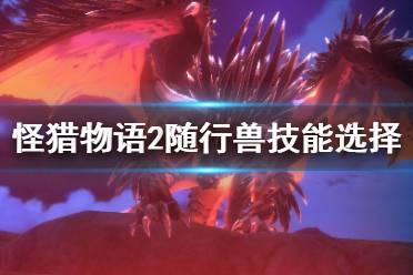 《怪物猎人物语2》随行兽带什么技能?随行兽技能选择推荐