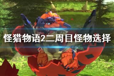 《怪物猎人物语2》二周目用什么怪物好?二周目怪物选择误区解析