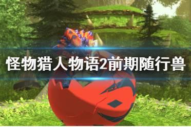 《怪物猎人物语2》前期需要刷蛋吗?前期随行兽推荐