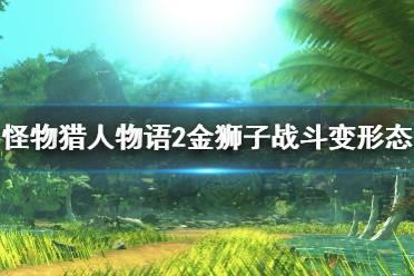 《怪物猎人物语2》怪物怎么变形态?金狮子战斗变形态测试