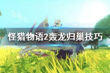 《怪物猎人物语2》轰龙怎么归巢?轰龙归巢技巧分享