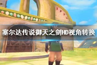 《塞尔达传说御天之剑HD》视角怎么转换?视角转换演示视频