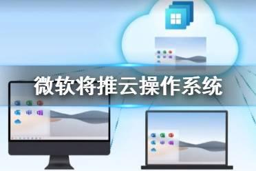 微软将推云操作系统Windows365 微软将推云版Windows是怎么回事