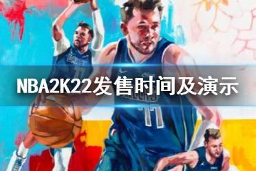《NBA 2K22》什么时候上线?发售时间及演示视频