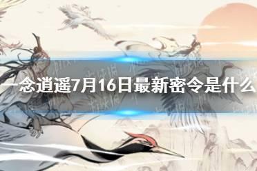 《一念逍遥》7月16日最新密令是什么 7月16日最新密令