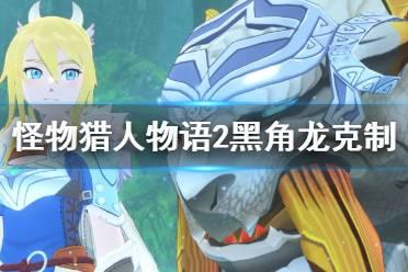 《怪物猎人物语2》黑角龙怎么打?黑角龙克制方法介绍