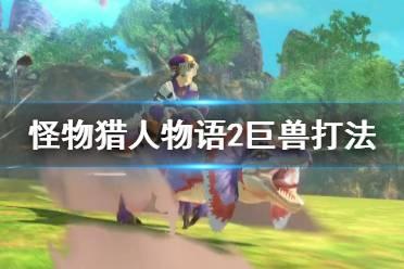 《怪物猎人物语2》巨兽怎么打?巨兽打法视频分享