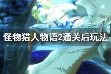 《怪物猎人物语2》通关后怎么玩?通关后玩法技巧视频