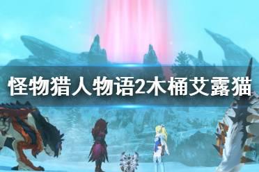 《怪物猎人物语2》木桶猫在哪里刷?木桶艾露猫刷新点推荐
