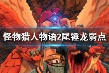 《怪物猎人物语2》尾锤龙愤怒是什么类型?尾锤龙弱点分享