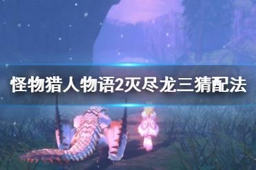 《怪物猎人物语2》咩咩子三猜怎么搭配?灭尽龙三猜配法思路
