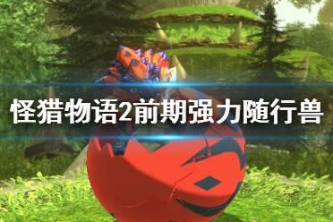《怪物猎人物语2》前期随行兽哪些强?前期可获得强力随行兽分享