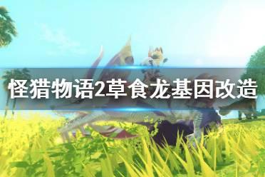 《怪物猎人物语2》草食龙基因怎么改?草食龙基因改造玩法分享