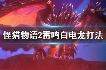 《怪物猎人物语2》白海龙怎么打?雷鸣白电龙打法技巧分享