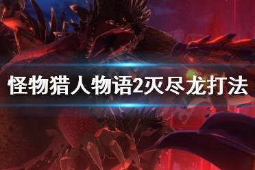 《怪物猎人物语2》灭尽龙怎么打?灭尽龙打法技巧