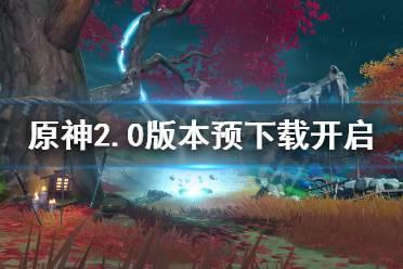 《原神》2.0预下载什么时候?2.0版本预下载开启时间介绍