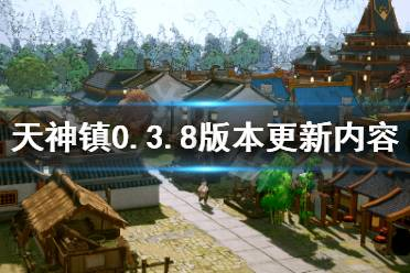 《天神镇》7月19日更新了什么?0.3.8版本更新内容一览
