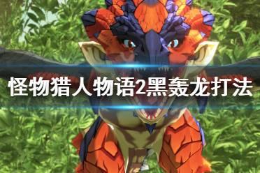 《怪物猎人物语2》黑轰龙在哪里刷?黑轰龙打法心得