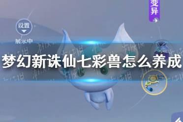 《梦幻新诛仙》七彩兽怎么养成 七彩兽养成攻略