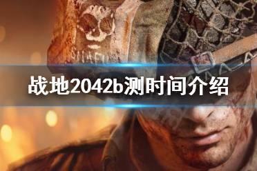 《战地2042》b测时间是什么?b测时间介绍