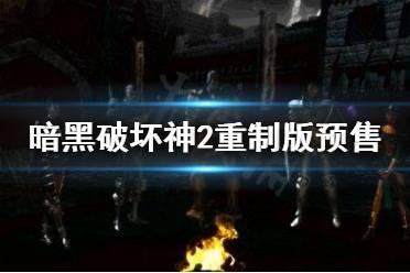 《暗黑破坏神2重制版》预售价格多少?预售价格一览