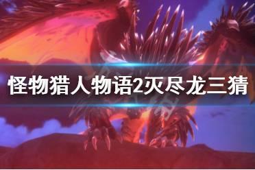 《怪物猎人物语2》灭尽龙三猜怎么安排?灭尽龙三猜技能搭配