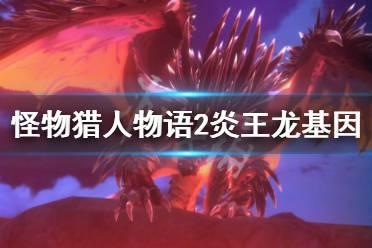 《怪物猎人物语2》炎王龙基因怎么搭配?炎王龙基因搭配指南